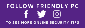 Follow Friendly PC on social media to see more online security tips