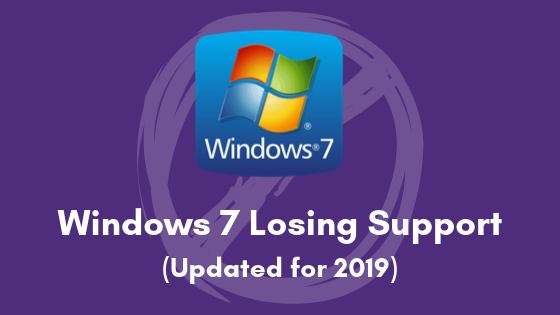 Windows 7 Losing Support (Updated for 2019)