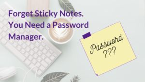 Forget Sticky Notes. You Need a Password Manager.